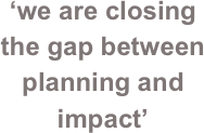 'we are closing the gap between planning and impact'